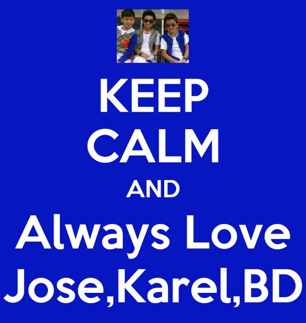 KEEP CALM AND Always Love Jose,Karel,BD