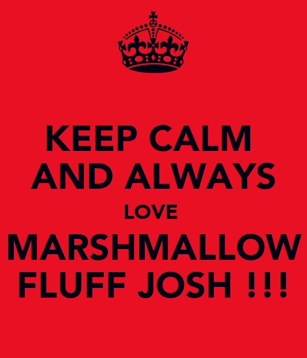 KEEP CALM  AND ALWAYS LOVE  MARSHMALLOW FLUFF JOSH !!!