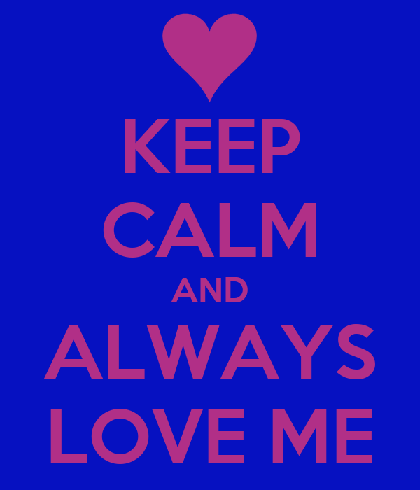 KEEP CALM AND ALWAYS LOVE ME