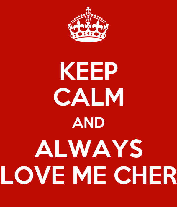 KEEP CALM AND ALWAYS LOVE ME CHER