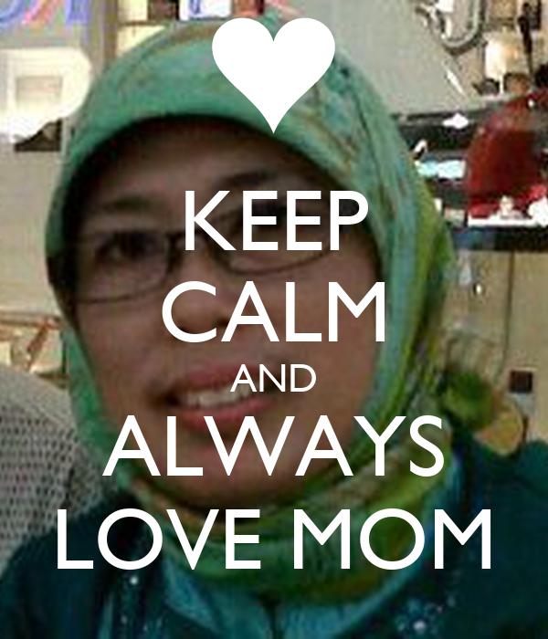 KEEP CALM AND ALWAYS LOVE MOM