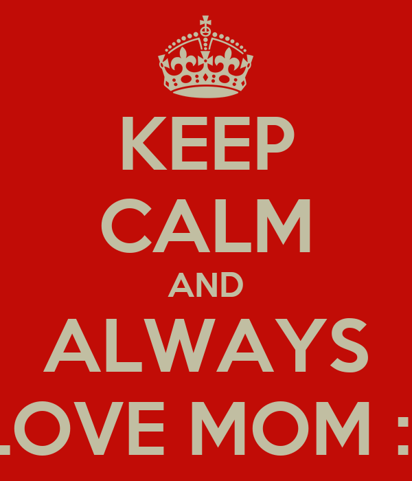 KEEP CALM AND ALWAYS LOVE MOM :*
