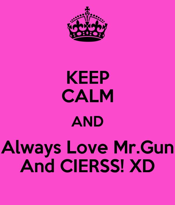 KEEP CALM AND Always Love Mr.Gun And CIERSS! XD