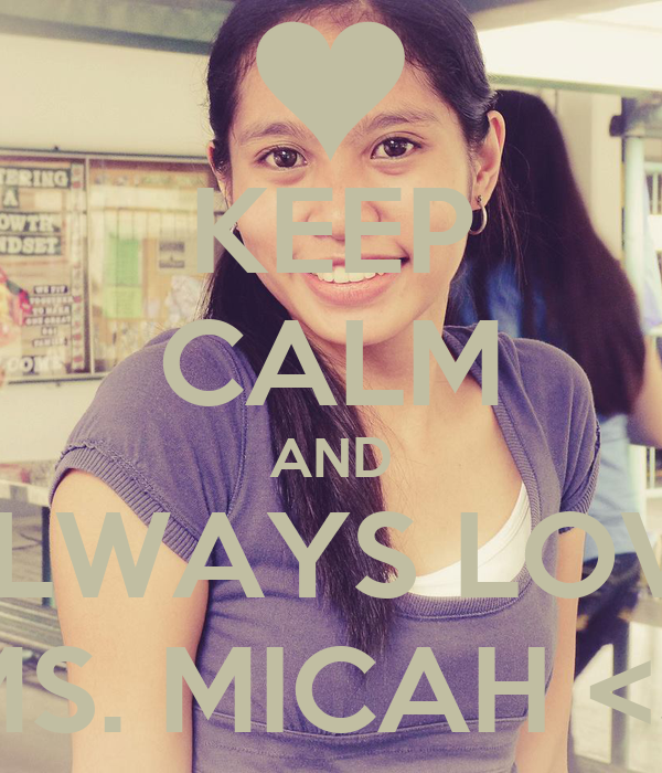 KEEP CALM AND ALWAYS LOVE MS. MICAH <3