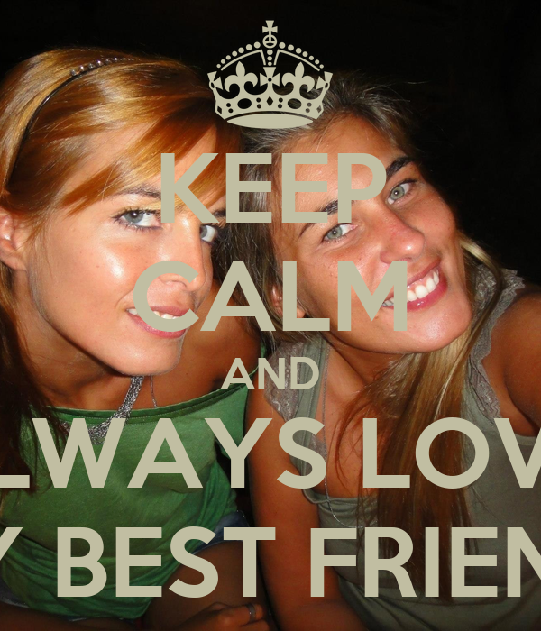 KEEP CALM AND ALWAYS LOVE  MY BEST FRIEND