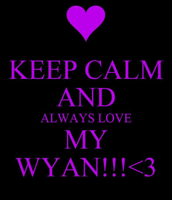 KEEP CALM AND ALWAYS LOVE MY WYAN!!!<3