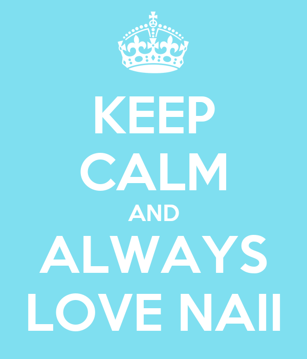 KEEP CALM AND ALWAYS LOVE NAII