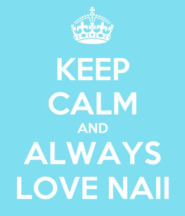 KEEP CALM AND ALWAYS LOVE NAII
