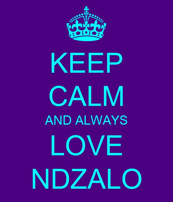 KEEP CALM AND ALWAYS LOVE NDZALO