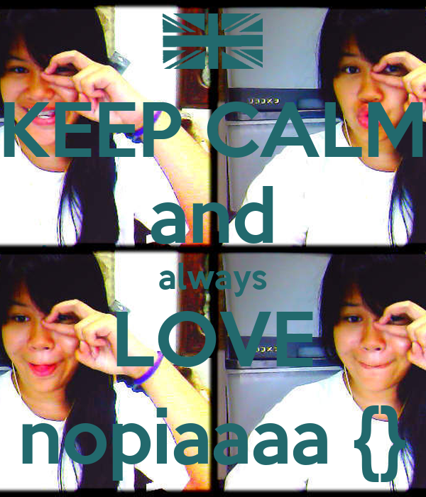 KEEP CALM and always LOVE nopiaaaa {}
