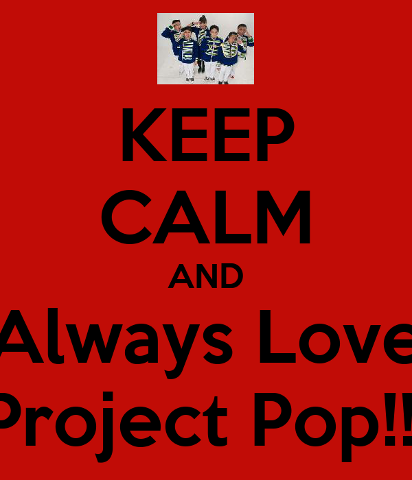 KEEP CALM AND Always Love Project Pop!!!