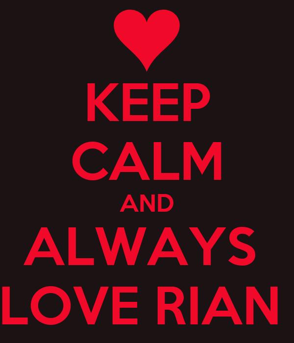 KEEP CALM AND ALWAYS  LOVE RIAN