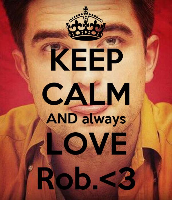 KEEP CALM AND always LOVE Rob.<3