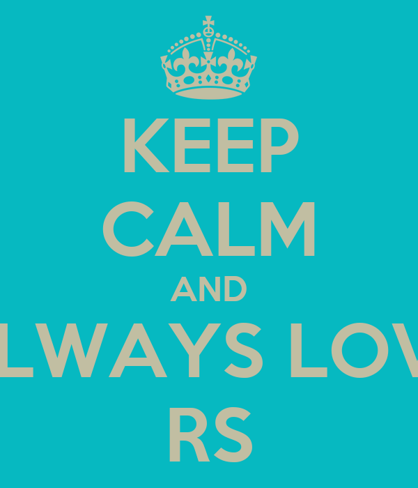 KEEP CALM AND ALWAYS LOVE RS