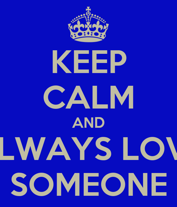 KEEP CALM AND ALWAYS LOVE SOMEONE