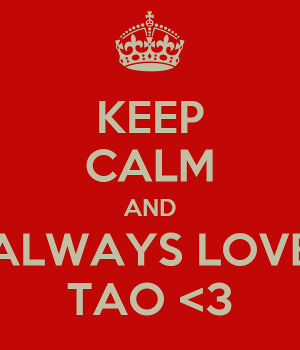KEEP CALM AND ALWAYS LOVE TAO <3