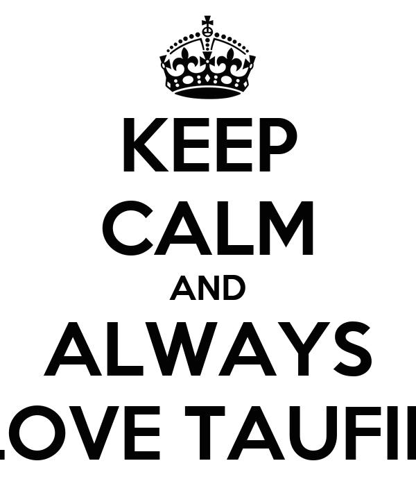 KEEP CALM AND ALWAYS LOVE TAUFIK