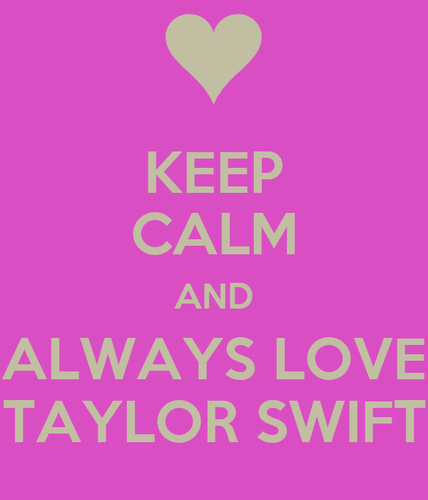 KEEP CALM AND ALWAYS LOVE TAYLOR SWIFT