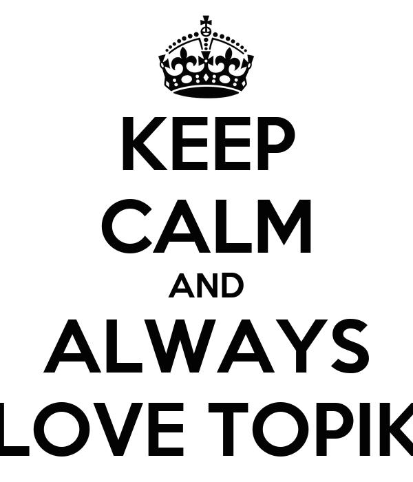 KEEP CALM AND ALWAYS LOVE TOPIK