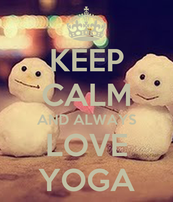 KEEP CALM AND ALWAYS LOVE YOGA