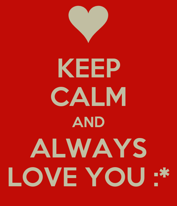 KEEP CALM AND ALWAYS LOVE YOU :*