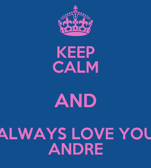 KEEP CALM AND ALWAYS LOVE YOU ANDRE