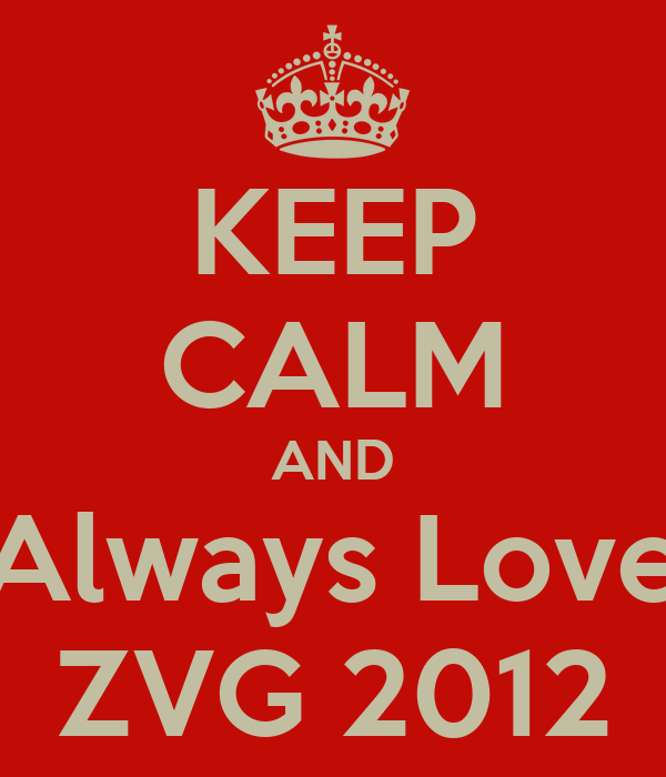 KEEP CALM AND Always Love ZVG 2012