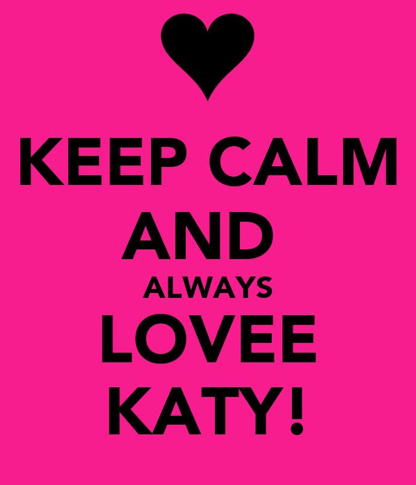 KEEP CALM AND  ALWAYS LOVEE KATY!
