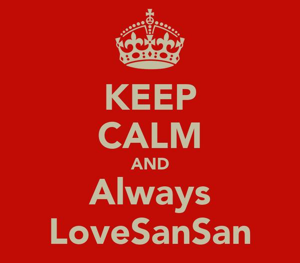 KEEP CALM AND Always LoveSanSan