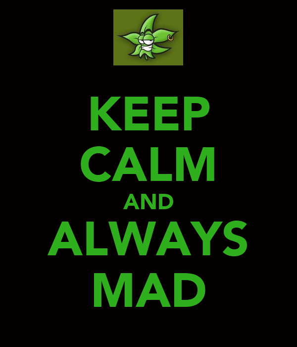 KEEP CALM AND ALWAYS MAD