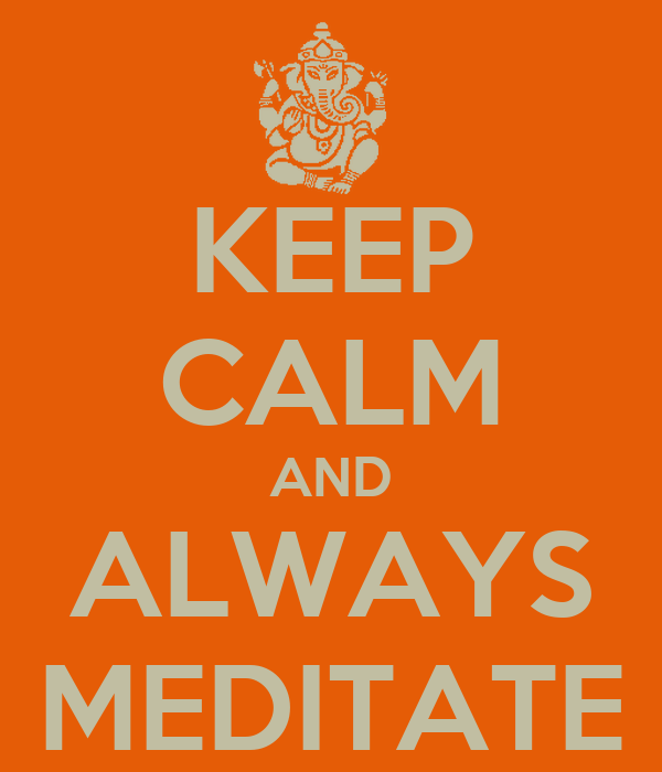 KEEP CALM AND ALWAYS MEDITATE