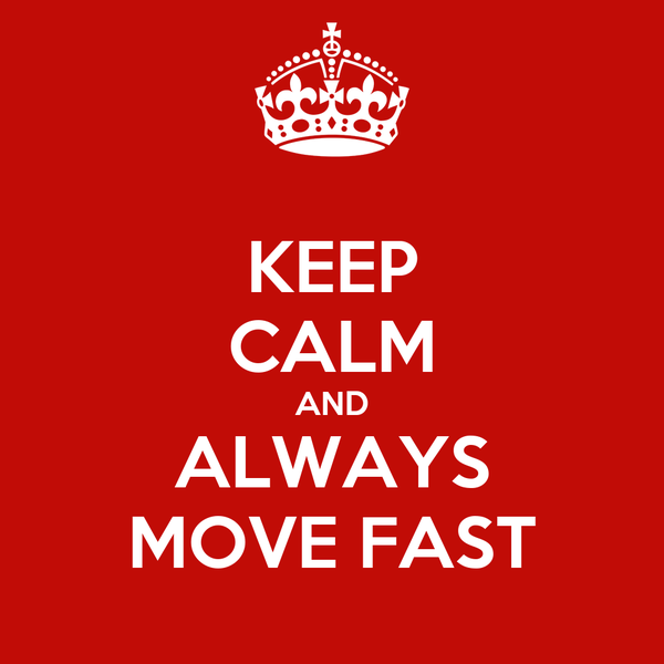 KEEP CALM AND ALWAYS MOVE FAST