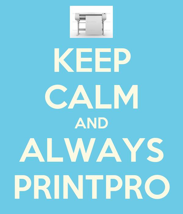 KEEP CALM AND ALWAYS PRINTPRO
