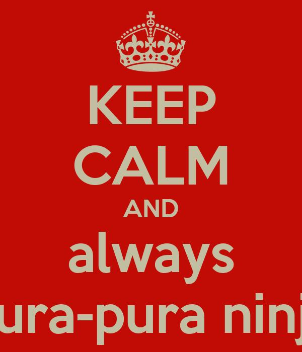 KEEP CALM AND always pura-pura ninja