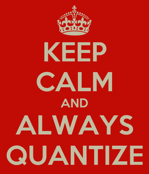 KEEP CALM AND ALWAYS QUANTIZE