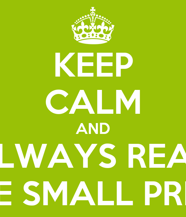 KEEP CALM AND ALWAYS READ THE SMALL PRINT