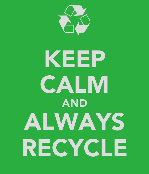 KEEP CALM AND ALWAYS RECYCLE