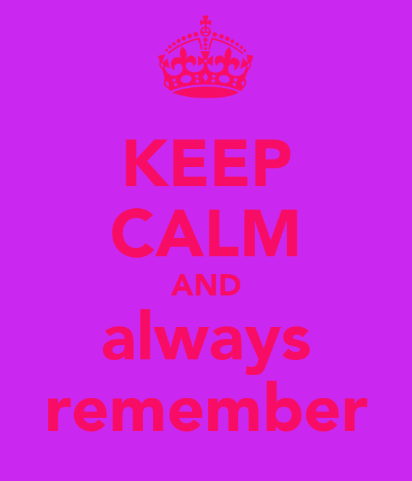 KEEP CALM AND always remember