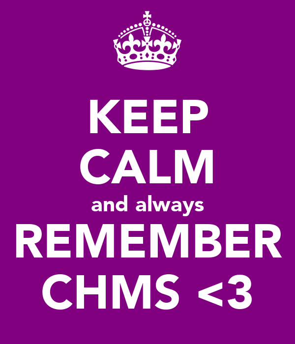 KEEP CALM and always REMEMBER CHMS <3