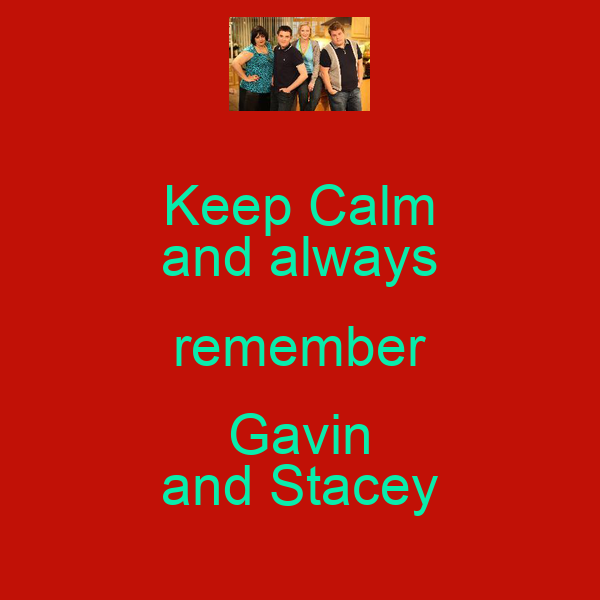 Keep Calm and always remember Gavin and Stacey