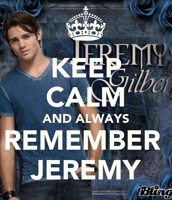 KEEP CALM AND ALWAYS REMEMBER  JEREMY