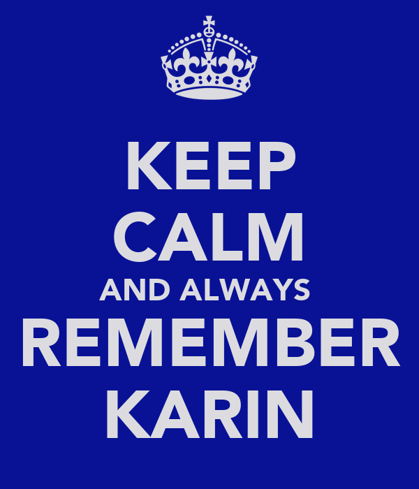 KEEP CALM AND ALWAYS  REMEMBER KARIN
