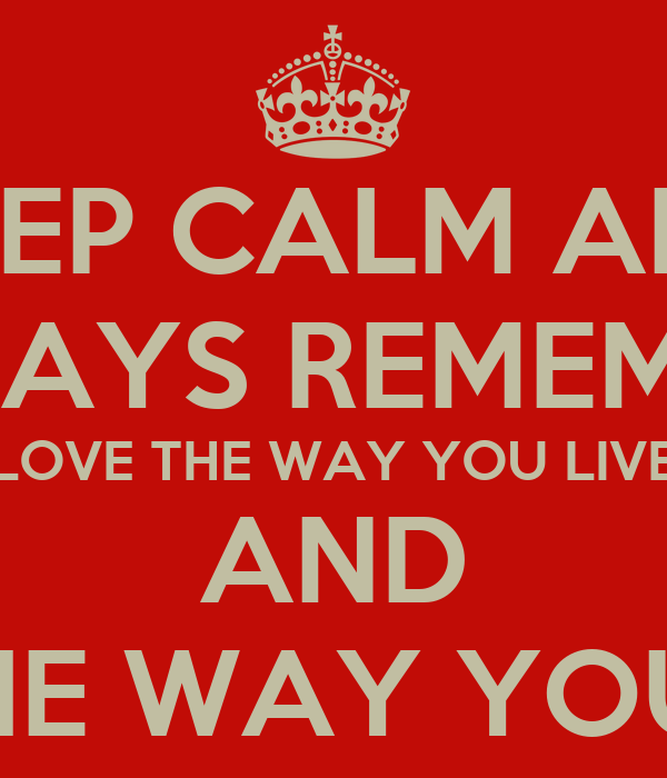 KEEP CALM AND ALWAYS REMEMBER  LOVE THE WAY YOU LIVE AND LIVE THE WAY YOU LOVE