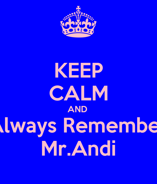 KEEP CALM AND  Always Remember Mr.Andi