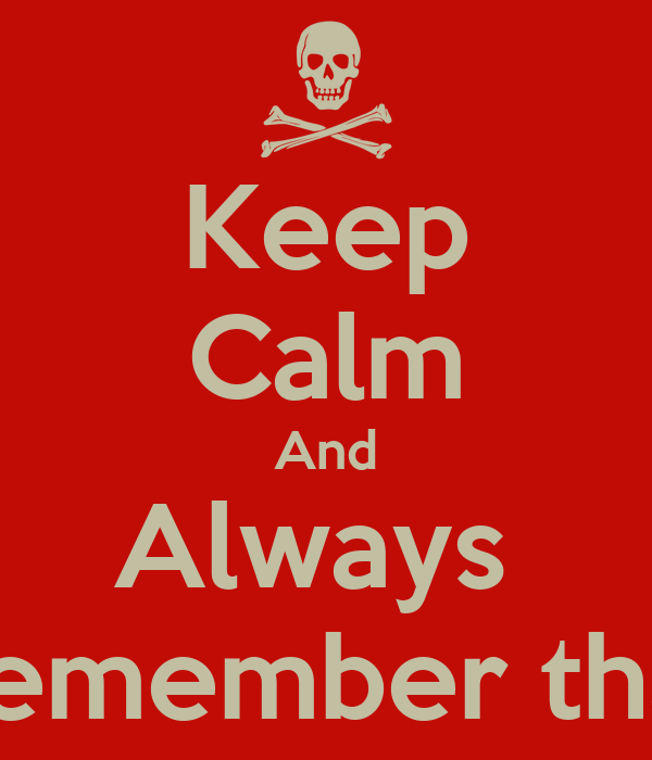 Keep Calm And Always  Remember that