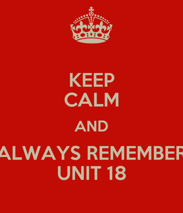 KEEP CALM AND ALWAYS REMEMBER UNIT 18