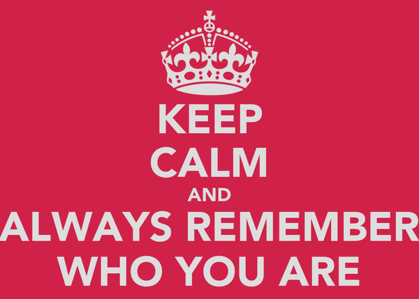 KEEP CALM AND ALWAYS REMEMBER WHO YOU ARE