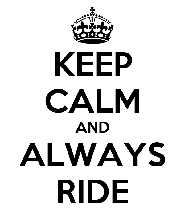 KEEP CALM AND ALWAYS RIDE