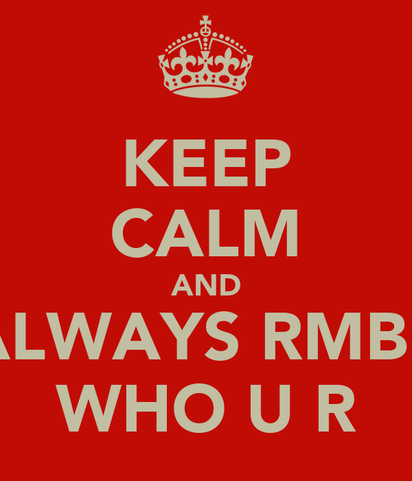 KEEP CALM AND ALWAYS RMBR WHO U R