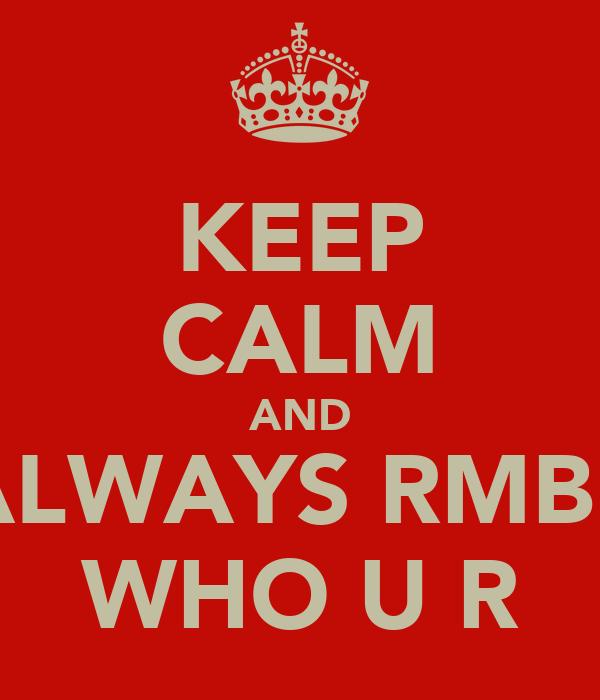 KEEP CALM AND ALWAYS RMBR WHO U R